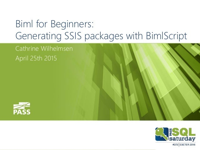 Biml for Beginners: Generating SSIS packages with BimlScript Cathrine Wilhelmsen April 25th 2015
