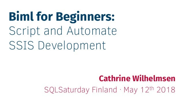 Biml for Beginners: Script and Automate SSIS Development Cathrine Wilhelmsen SQLSaturday Finland · May 12th 2018
