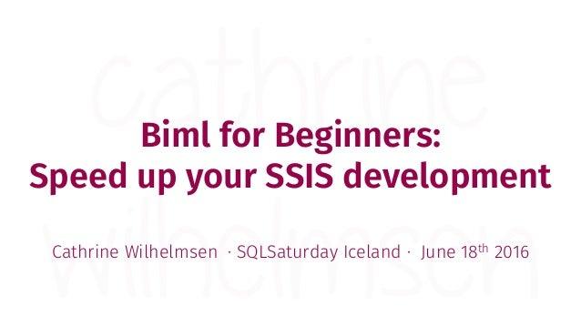 Biml for Beginners: Speed up your SSIS development Cathrine Wilhelmsen · SQLSaturday Iceland · June 18th 2016