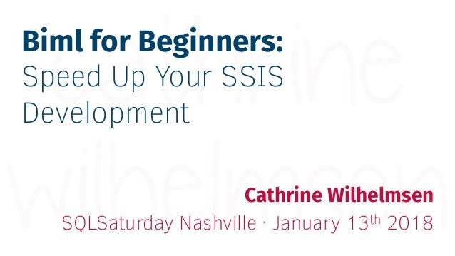 Biml for Beginners: Speed Up Your SSIS Development Cathrine Wilhelmsen SQLSaturday Nashville · January 13th 2018