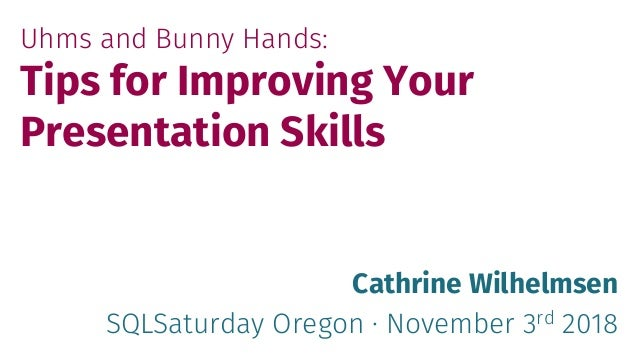 Uhms and Bunny Hands: Tips for Improving Your Presentation Skills Cathrine Wilhelmsen SQLSaturday Oregon · November 3rd 20...