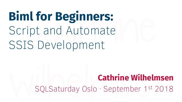 Biml for Beginners: Script and Automate SSIS Development Cathrine Wilhelmsen SQLSaturday Oslo · September 1st 2018