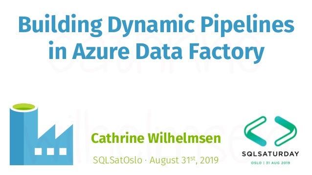 Building Dynamic Pipelines in Azure Data Factory Cathrine Wilhelmsen SQLSatOslo · August 31st, 2019