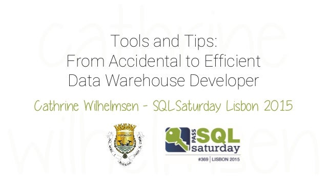 Tools and Tips: From Accidental to Efficient Data Warehouse Developer Cathrine Wilhelmsen - SQLSaturday Lisbon 2015