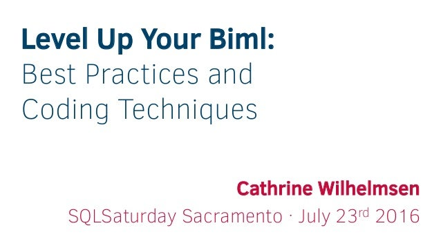 Level Up Your Biml: Best Practices and Coding Techniques Cathrine Wilhelmsen SQLSaturday Sacramento · July 23rd 2016