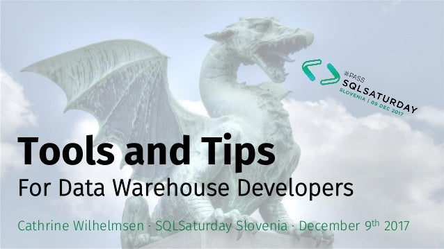 Tools and Tips For Data Warehouse Developers Cathrine Wilhelmsen · SQLSaturday Slovenia · December 9th 2017