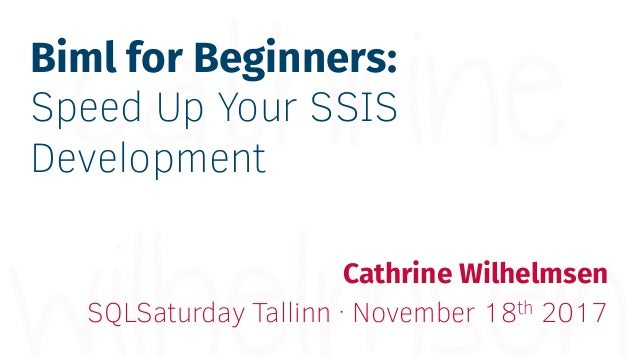 Biml for Beginners: Speed Up Your SSIS Development Cathrine Wilhelmsen SQLSaturday Tallinn · November 18th 2017