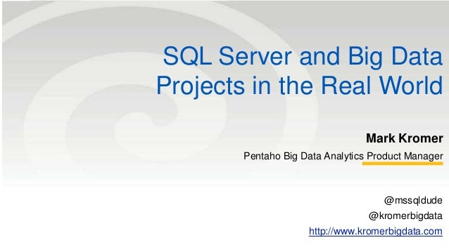 SQL Server and Big Data  Projects in the Real World  Mark Kromer  Pentaho Big Data Analytics Product Manager  @mssqldude  ...