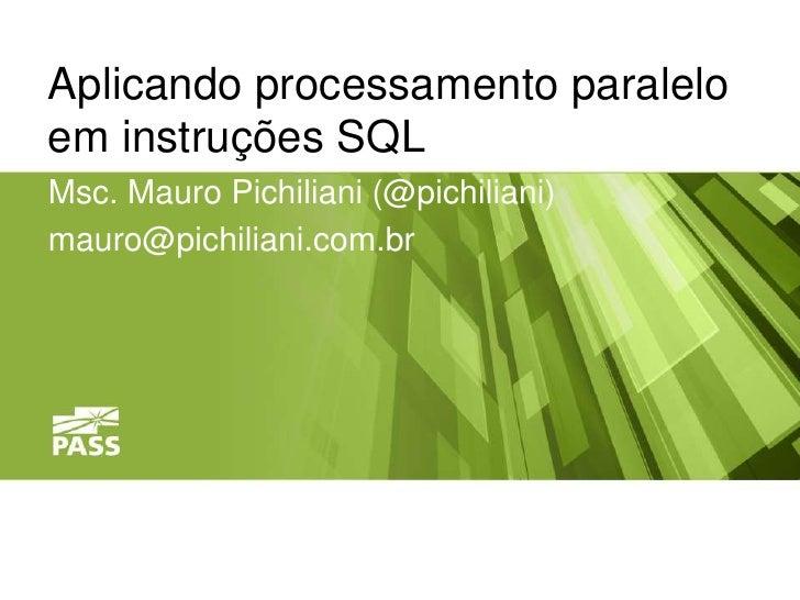 Aplicando processamento paraleloem instruções SQLMsc. Mauro Pichiliani (@pichiliani)mauro@pichiliani.com.br