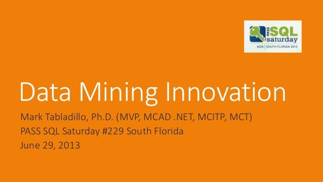 Data Mining Innovation Mark Tabladillo, Ph.D. (MVP, MCAD .NET, MCITP, MCT) PASS SQL Saturday #229 South Florida June 29, 2...