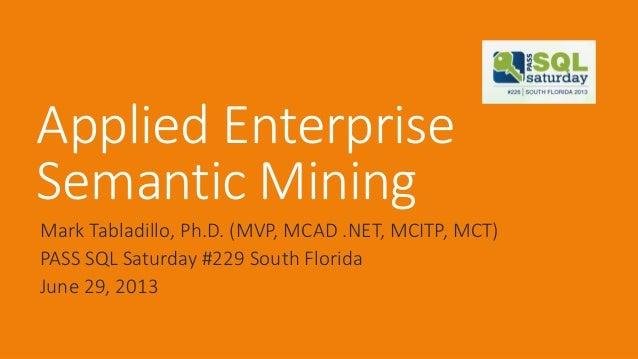 Applied Enterprise Semantic Mining Mark Tabladillo, Ph.D. (MVP, MCAD .NET, MCITP, MCT) PASS SQL Saturday #229 South Florid...