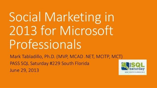 Social Marketing in 2013 for Microsoft Professionals Mark Tabladillo, Ph.D. (MVP, MCAD .NET, MCITP, MCT) PASS SQL Saturday...