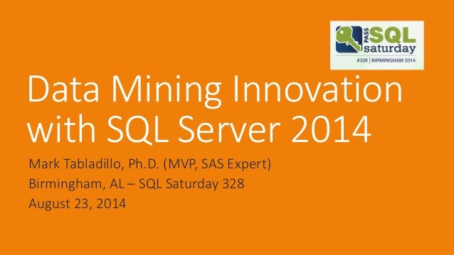 Data Mining Innovation with SQL Server 2014  Mark Tabladillo, Ph.D. (MVP, SAS Expert)  Birmingham, AL –SQL Saturday 328  A...