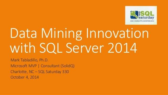 Data Mining Innovation with SQL Server 2014  Mark Tabladillo, Ph.D.  Microsoft MVP   Consultant (SolidQ)  Charlotte, NC –S...