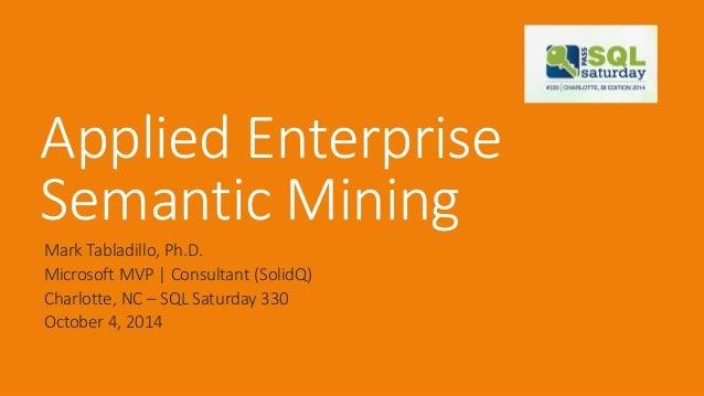 Applied Enterprise Semantic Mining  Mark Tabladillo, Ph.D.  Microsoft MVP | Consultant (SolidQ)  Charlotte, NC –SQL Saturd...