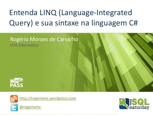 Entenda LINQ (Language-Integrated Query) e sua sintaxe na linguagem C# Rogério Moraes de Carvalho VITA Informática http://...