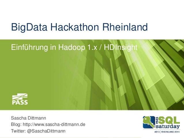 BigData Hackathon Rheinland Einführung in Hadoop 1.x / HDInsight Sascha Dittmann Blog: http://www.sascha-dittmann.de Twitt...