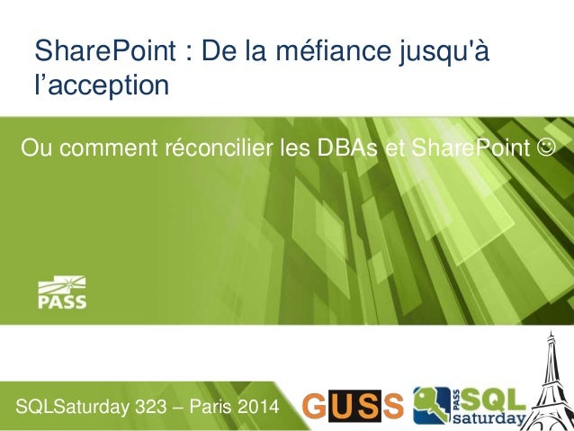 SharePoint : De la méfiance jusqu'à  l'acception  Ou comment réconcilier les DBAs et SharePoint   SQLSaturday 323 – Paris...