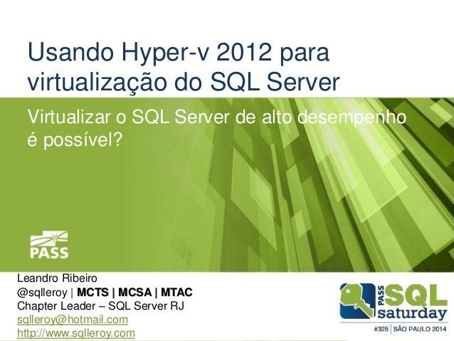 Usando Hyper-v 2012 para  virtualização do SQL Server  Virtualizar o SQL Server de alto desempenho  é possível?  Leandro R...