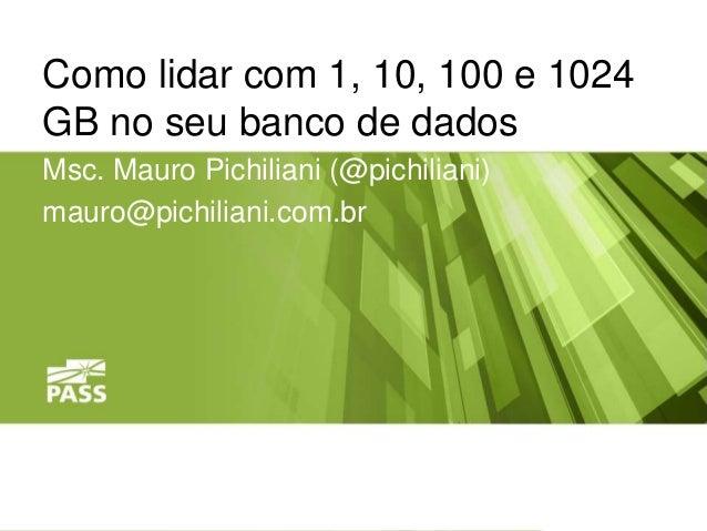 Como lidar com 1, 10, 100 e 1024  GB no seu banco de dados  Msc. Mauro Pichiliani (@pichiliani)  mauro@pichiliani.com.br