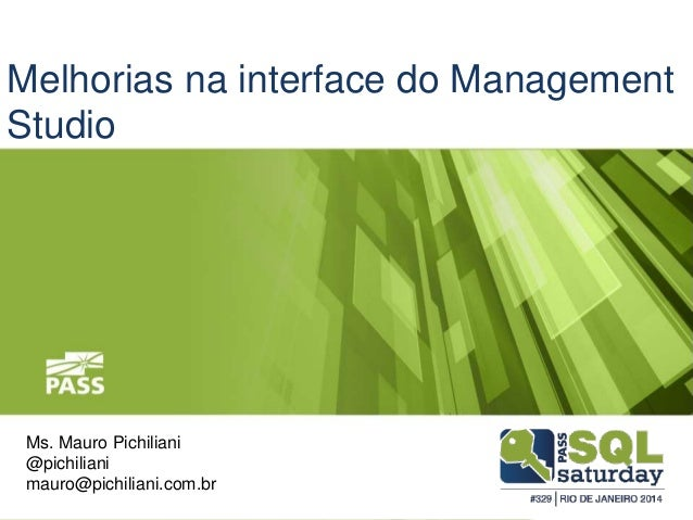 Melhorias na interface do Management  Studio  Ms. Mauro Pichiliani  @pichiliani  mauro@pichiliani.com.br