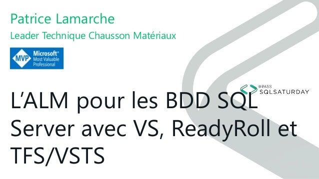 L'ALM pour les BDD SQL Server avec VS, ReadyRoll et TFS/VSTS Patrice Lamarche Leader Technique Chausson Matériaux