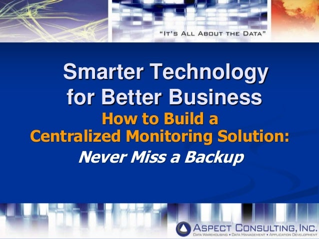 Smarter Technology for Better Business How to Build a Centralized Monitoring Solution: Never Miss a Backup