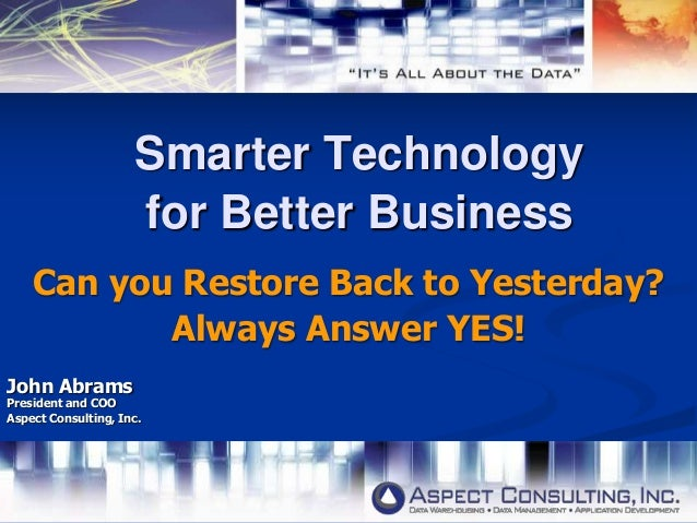 Smarter Technologyfor Better BusinessCan you Restore Back to Yesterday?Always Answer YES!John AbramsPresident and COOAspec...