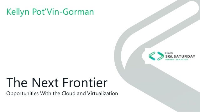 The Next Frontier Opportunities With the Cloud and Virtualization Kellyn Pot'Vin-Gorman