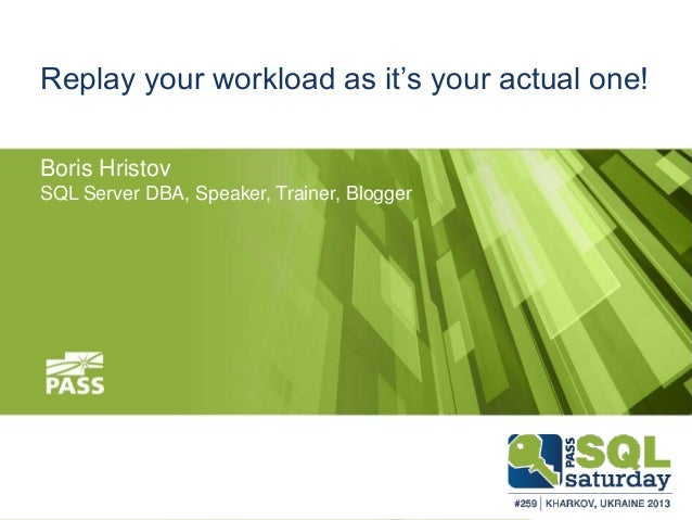 Replay your workload as it's your actual one! Boris Hristov SQL Server DBA, Speaker, Trainer, Blogger