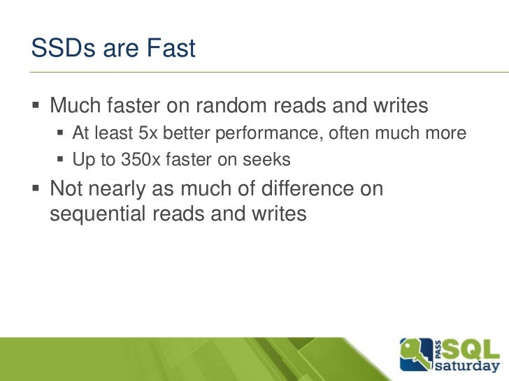 SSDs are Fast Much faster on random reads and writes   At least 5x better performance, often much more   Up to 350x fas...