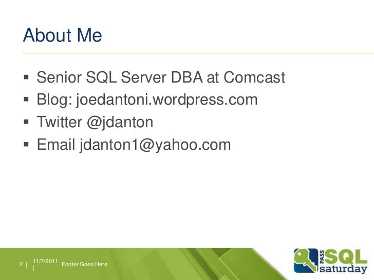 About Me      Senior SQL Server DBA at Comcast      Blog: joedantoni.wordpress.com      Twitter @jdanton      Email jd...