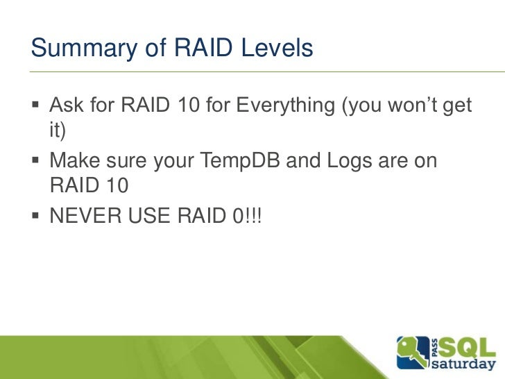 Summary of RAID Levels Ask for RAID 10 for Everything (you won't get  it) Make sure your TempDB and Logs are on  RAID 10...