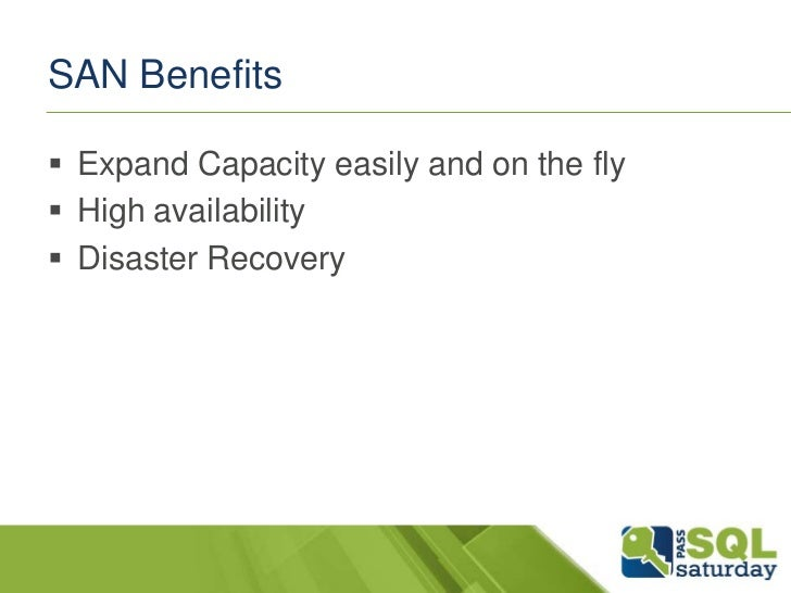 SAN Benefits Expand Capacity easily and on the fly High availability Disaster Recovery