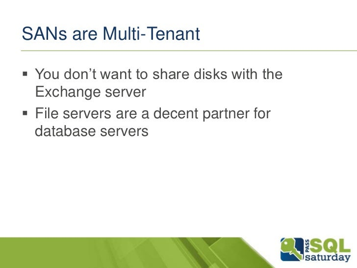 SANs are Multi-Tenant You don't want to share disks with the  Exchange server File servers are a decent partner for  dat...
