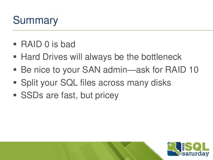 Summary   RAID 0 is bad   Hard Drives will always be the bottleneck   Be nice to your SAN admin—ask for RAID 10   Spli...