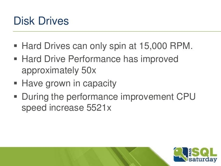 Disk Drives Hard Drives can only spin at 15,000 RPM. Hard Drive Performance has improved  approximately 50x Have grown ...