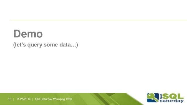 Demo  (let's query some data…)  18 | 11/25/2014 | SQLSaturday Winnipeg #350