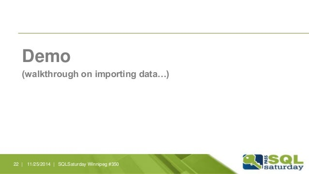 Demo  (walkthrough on importing data…)  22 | 11/25/2014 | SQLSaturday Winnipeg #350