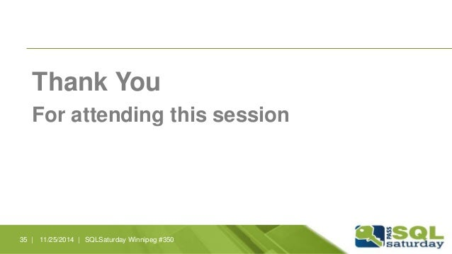 Thank You  For attending this session  35 | 11/25/2014 | SQLSaturday Winnipeg #350