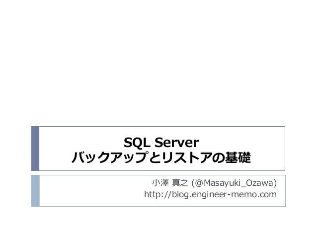 SQL Server バックアップとリストアの基礎 小澤 真之 (@Masayuki_Ozawa) http://blog.engineer-memo.com