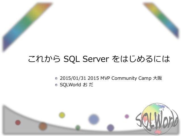 これから SQL Server をはじめるには 2015/01/31 2015 MVP Community Camp 大阪 SQLWorld お だ