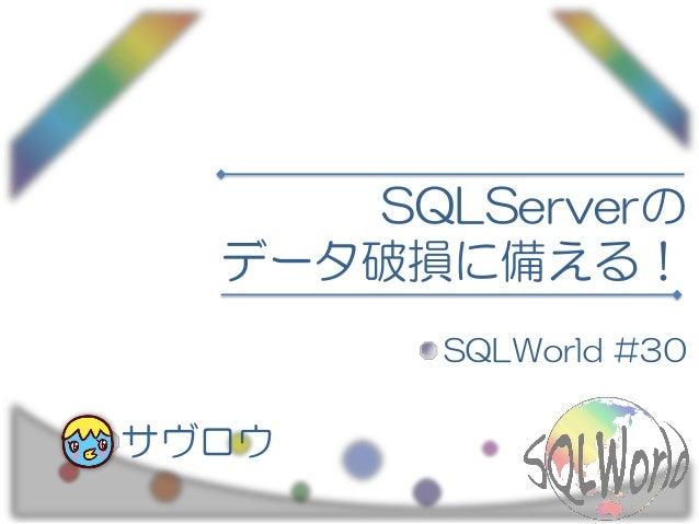 SQLServerの データ破損に備える! SQLWorld #30 サヴロウ