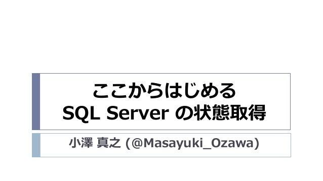 ここからはじめる SQL Server の状態取得 小澤 真之 (@Masayuki_Ozawa)
