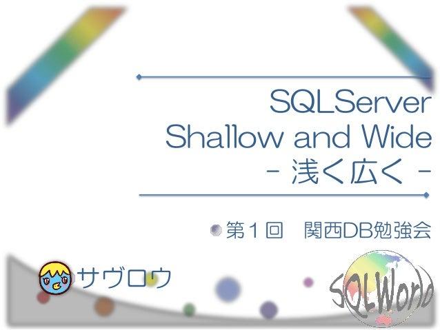 SQLServer Shallow and Wide - 浅く広く - 第1回 関西DB勉強会 サヴロウ