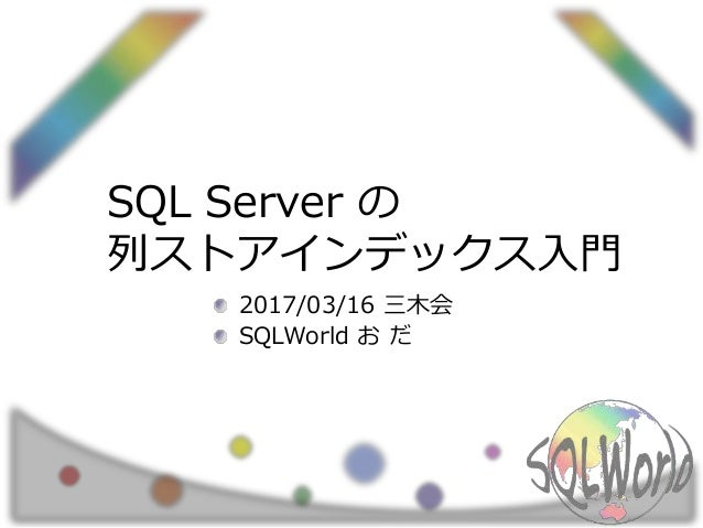 SQL Server の 列ストアインデックス入門 2017/03/16 三木会 SQLWorld お だ
