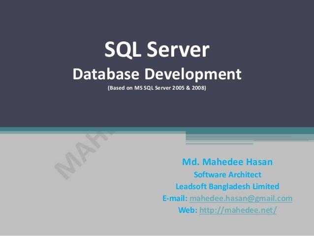 SQL Server Database Development (Based on MS SQL Server 2005 & 2008) Md. Mahedee Hasan Software Architect Leadsoft Banglad...