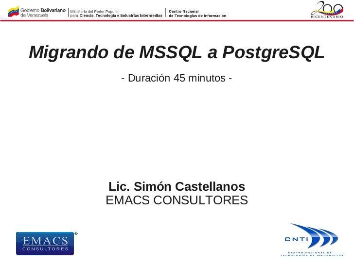 Migrando de MSSQL a PostgreSQL         - Duración 45 minutos -       Lic. Simón Castellanos       EMACS CONSULTORES
