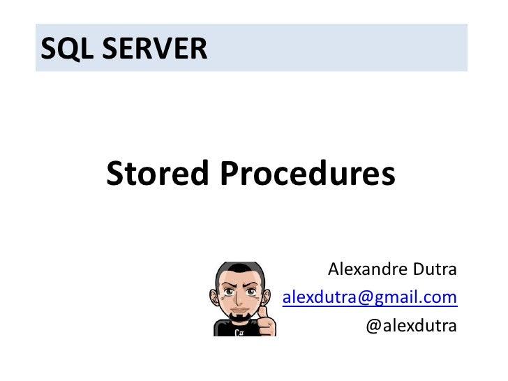 SQL SERVER<br />Stored Procedures<br />Alexandre Dutra<br />alexdutra@gmail.com<br />@alexdutra<br />