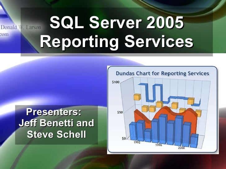 SQL Server 2005 Reporting Services Presenters:  Jeff Benetti and Steve Schell